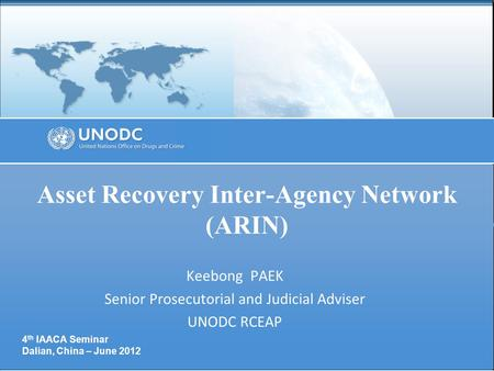 Asset Recovery Inter-Agency Network (ARIN) Keebong PAEK Senior Prosecutorial and Judicial Adviser UNODC RCEAP 4 th IAACA Seminar Dalian, China – June 2012.