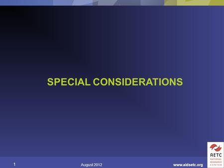 SPECIAL CONSIDERATIONS August 2012 1 www.aidsetc.org.
