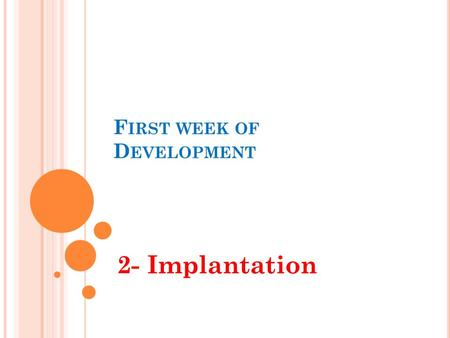 "F IRST WEEK OF D EVELOPMENT 2- Implantation. O BJECTIVES By the end of this lecture, the student should be able to: Define the term ""implantation'. Describe."