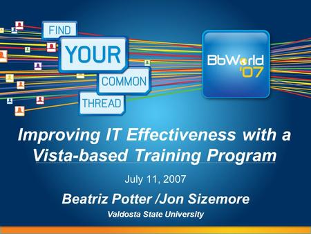 Improving IT Effectiveness with a Vista-based Training Program July 11, 2007 Beatriz Potter /Jon Sizemore Valdosta State University.