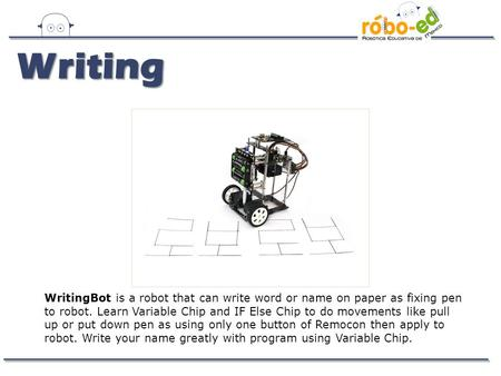 WritingBot is a robot that can write word or name on paper as fixing pen to robot. Learn Variable Chip and IF Else Chip to do movements like pull up or.