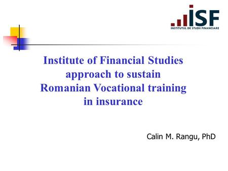 Institute of Financial Studies approach to sustain Romanian Vocational training in insurance Calin M. Rangu, PhD.