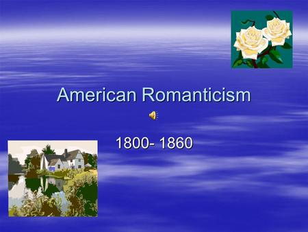 American Romanticism 1800- 1860 Romanticism  What comes to mind when you hear the word?  When someone is romantic what personality traits are giving.