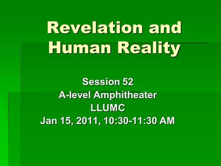 Revelation and Human Reality Session 52 A-level Amphitheater LLUMC Jan 15, 2011, 10:30-11:30 AM.