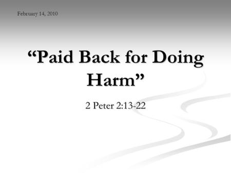 """Paid Back for Doing Harm"" 2 Peter 2:13-22 February 14, 2010."