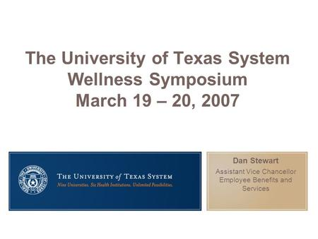 The University of Texas System Wellness Symposium March 19 – 20, 2007 Dan Stewart Assistant Vice Chancellor Employee Benefits and Services.