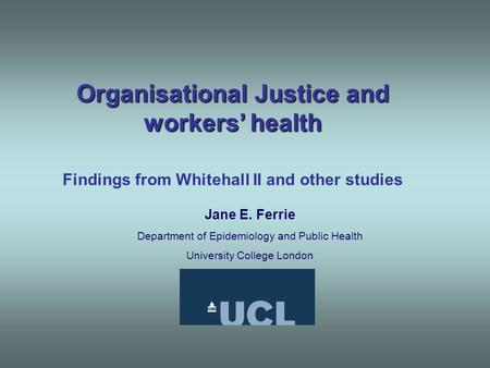 Organisational Justice and workers' health Findings from Whitehall II and other studies Jane E. Ferrie Department of Epidemiology and Public Health University.
