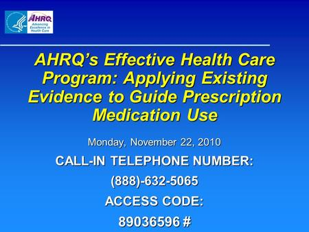 AHRQ's Effective Health Care Program: Applying Existing Evidence to Guide Prescription Medication Use Monday, November 22, 2010 CALL-IN TELEPHONE NUMBER: