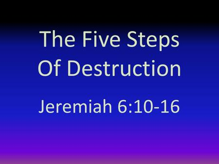 "The Five Steps Of Destruction Jeremiah 6:10-16. Introduction The preacher says there is nothing new under the sun (Ecclesiastes 1:9) ""That which has been."