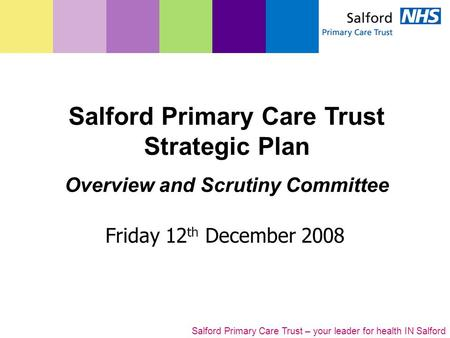 Salford Primary Care Trust – your leader for health IN Salford Friday 12 th December 2008 Salford Primary Care Trust Strategic Plan Overview and Scrutiny.