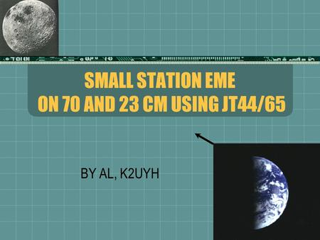 SMALL STATION EME ON 70 AND 23 CM USING JT44/65 BY AL, K2UYH.