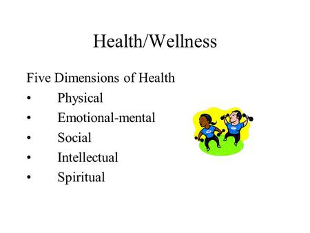 Health/Wellness Five Dimensions of Health Physical Emotional-mental Social Intellectual Spiritual.