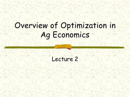 Overview of Optimization in Ag Economics Lecture 2.