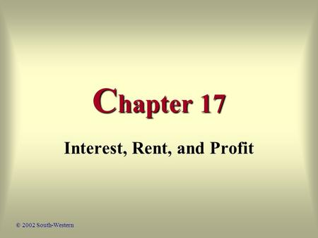 C hapter 17 Interest, Rent, and Profit © 2002 South-Western.