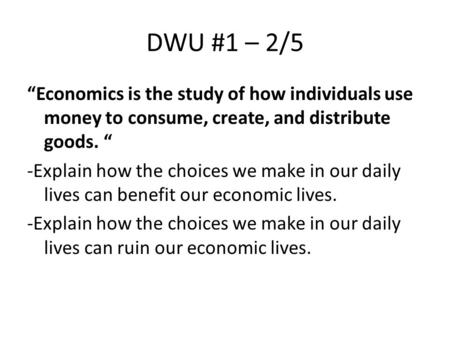 "DWU #1 – 2/5 ""Economics is the study of how individuals use money to consume, create, and distribute goods. "" -Explain how the choices we make in our daily."