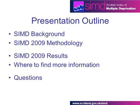 Www.scotland.gov.uk/simd Presentation Outline SIMD Background SIMD 2009 Methodology SIMD 2009 Results Where to find more information Questions.