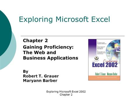 Exploring Microsoft Excel 2002 Chapter 2 Chapter 2 Gaining Proficiency: The Web and Business Applications By Robert T. Grauer Maryann Barber Exploring.