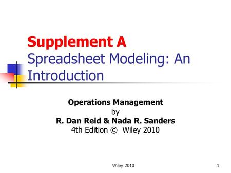 Wiley 20101 Supplement A Spreadsheet Modeling: An Introduction Operations Management by R. Dan Reid & Nada R. Sanders 4th Edition © Wiley 2010.