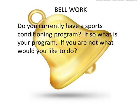 BELL WORK Do you currently have a sports conditioning program? If so what is your program. If you are not what would you like to do?