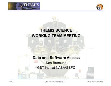 SWGData and Software Access - 1 UCB, Nov 15/16, 2006 THEMIS SCIENCE WORKING TEAM MEETING Data and Software Access Ken Bromund GST Inc., at NASA/GSFC.