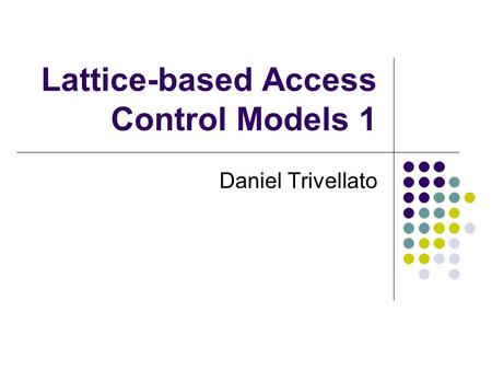 Lattice-based Access Control Models 1 Daniel Trivellato.