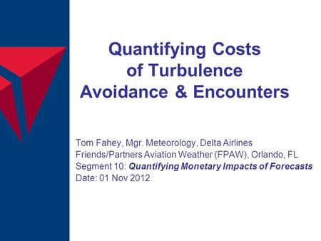 Quantifying Costs of Turbulence Avoidance & Encounters Tom Fahey, Mgr. Meteorology, Delta Airlines Friends/Partners Aviation Weather (FPAW), Orlando, FL.