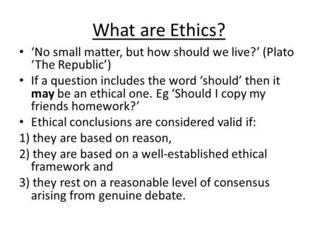 What are Ethics? 'No small matter, but how should we live?' (Plato 'The Republic') If a question includes the word 'should' then it may be an ethical one.