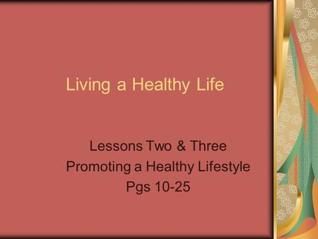 Living a Healthy Life Lessons Two & Three Promoting a Healthy Lifestyle Pgs 10-25.