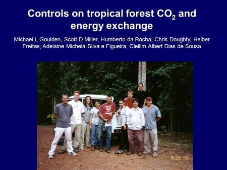 Controls on tropical forest CO 2 and energy exchange Michael L Goulden, Scott D Miller, Humberto da Rocha, Chris Doughty, Helber Freitas, Adelaine Michela.
