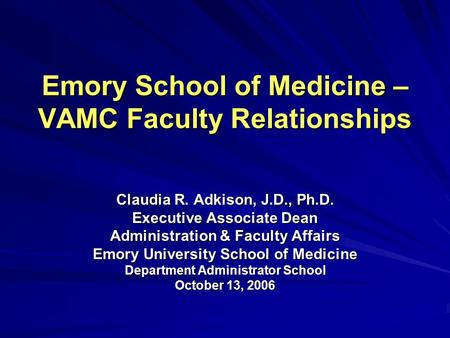 Emory School of Medicine – VAMC Faculty Relationships Claudia R. Adkison, J.D., Ph.D. Executive Associate Dean Administration & Faculty Affairs Emory University.
