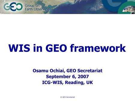 © GEO Secretariat WIS in GEO framework Osamu Ochiai, GEO Secretariat September 6, 2007 ICG-WIS, Reading, UK.