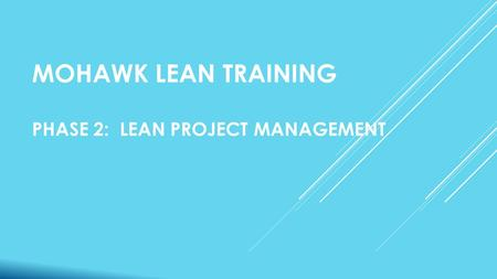 MOHAWK LEAN TRAINING PHASE 2: LEAN PROJECT MANAGEMENT.
