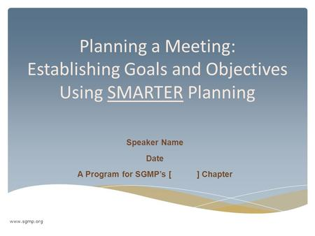 Planning a Meeting: Establishing Goals and Objectives Using SMARTER Planning Speaker Name Date A Program for SGMP's [ ] Chapter www.sgmp.org.