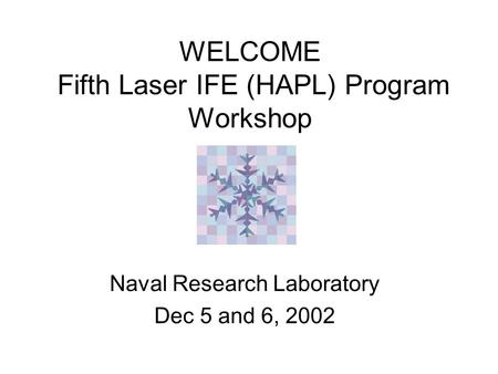 WELCOME Fifth Laser IFE (HAPL) Program Workshop Naval Research Laboratory Dec 5 and 6, 2002.