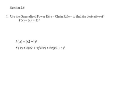 Section 2.6 1. Use the Generalized Power Rule – Chain Rule – to find the derivative of f (x) = (x 2 + 1) 3 f ( x) = (x2 +1) 3 f ′( x) = 3(x2 + 1) 2 (2x)