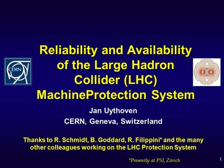 1 Reliability and Availability of the Large Hadron Collider (LHC) MachineProtection System Jan Uythoven CERN, Geneva, Switzerland Thanks to R. Schmidt,
