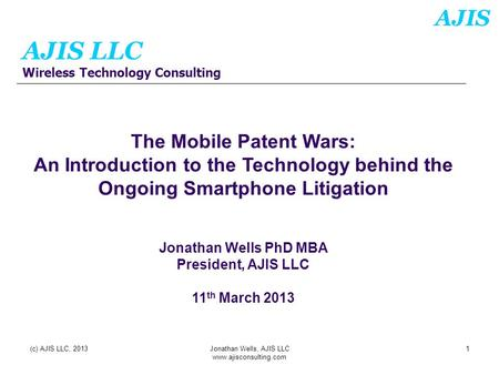 AJIS AJIS LLC Wireless Technology Consulting (c) AJIS LLC, 2013Jonathan Wells, AJIS LLC www.ajisconsulting.com 1 The Mobile Patent Wars: An Introduction.