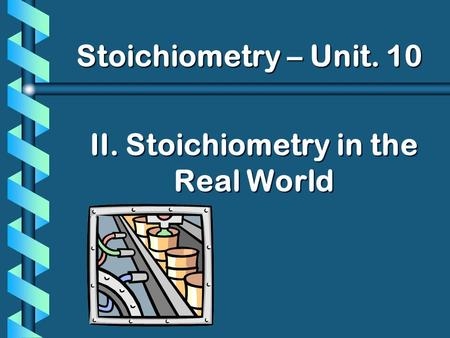 II. Stoichiometry in the Real World Stoichiometry – Unit. 10.