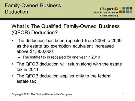 Family-Owned Business Deduction Chapter 42 Tools & Techniques of Estate Planning Copyright 2011, The National Underwriter Company1 What Is The Qualified.