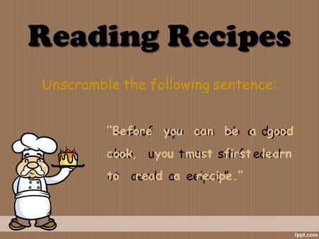 "Reading Recipes Unscramble the following sentence: ""Reebof uyo can eb a dgoo okco, uyo tmsu sitrf eanrl ot aerd a eeiprc."" ""Before you can be a good cook,"