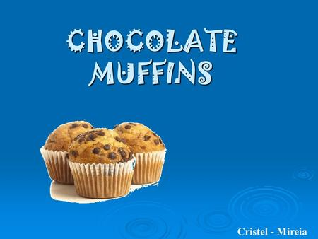 CHOCOLATE MUFFINS Cristel - Mireia. INGREDIENTS:  150 grams of flour  1 spoon of baking powder  6 tablespoons condensed milk  3 eggs  70 grams of.