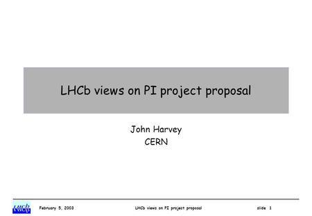 February 5, 2003 LHCb views on PI project proposal slide 1 LHCb views on PI project proposal John Harvey CERN.