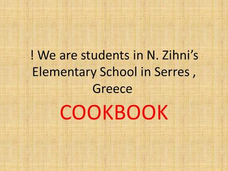 ! We are students in N. Zihni's Elementary School in Serres, Greece COOKBOOK.