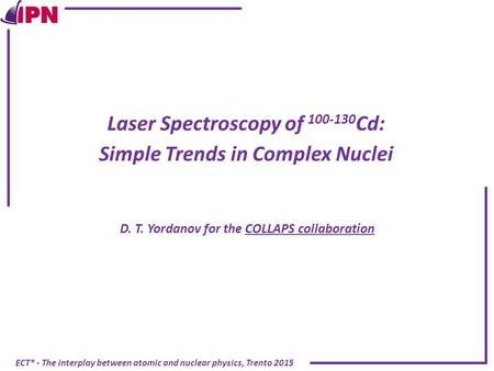 ECT* - The interplay between atomic and nuclear physics, Trento 2015 Laser Spectroscopy of 100-130 Cd: Simple Trends in Complex Nuclei D. T. Yordanov for.