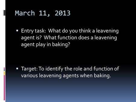 March 11, 2013  Entry task: What do you think a leavening agent is? What function does a leavening agent play in baking?  Target: To identify the role.