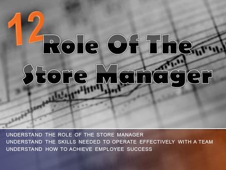 UNDERSTAND THE ROLE OF THE STORE MANAGER UNDERSTAND THE SKILLS NEEDED TO OPERATE EFFECTIVELY WITH A TEAM UNDERSTAND HOW TO ACHIEVE EMPLOYEE SUCCESS.