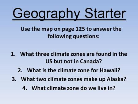 Geography Starter Use the map on page 125 to answer the following questions: 1.What three climate zones are found in the US but not in Canada? 2.What is.