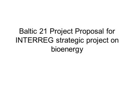 Baltic 21 Project Proposal for INTERREG strategic project on bioenergy.
