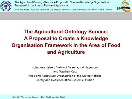 The Agricultural Ontology Service: A Proposal to Create a Knowledge Organisation Framework in the Area of Food and Agriculture Johannes Keizer, Food and.