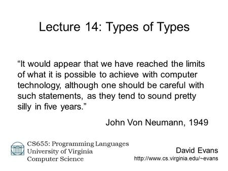 "David Evans  CS655: Programming Languages University of Virginia Computer Science Lecture 14: Types of Types ""It would."